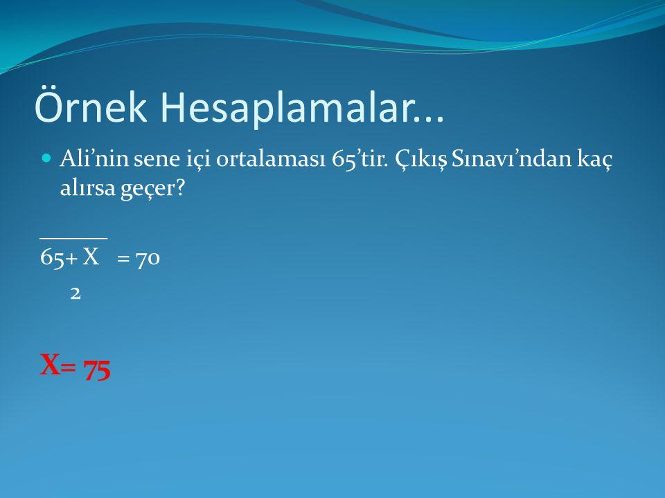 Örnek Hesaplamalar... Ali'nin sene içi ortalaması 65'tir. Çıkış Sınavı'ndan kaç alırsa geçer? 65+ X = 70 2 X= 75