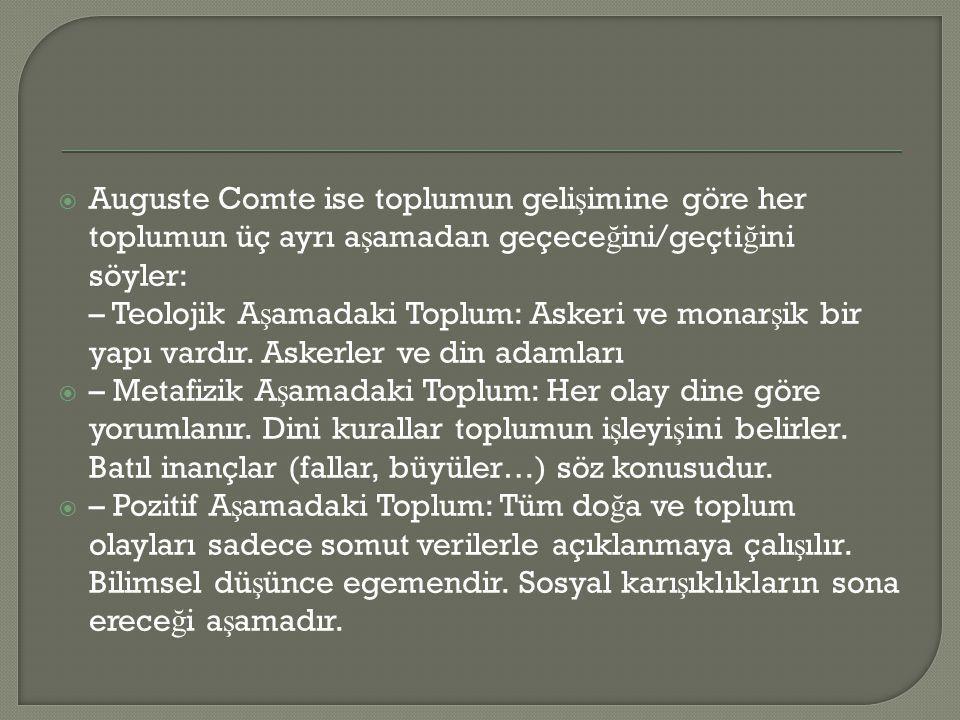  Auguste Comte ise toplumun geli ş imine göre her toplumun üç ayrı a ş amadan geçece ğ ini/geçti ğ ini söyler: – Teolojik A ş amadaki Toplum: Askeri