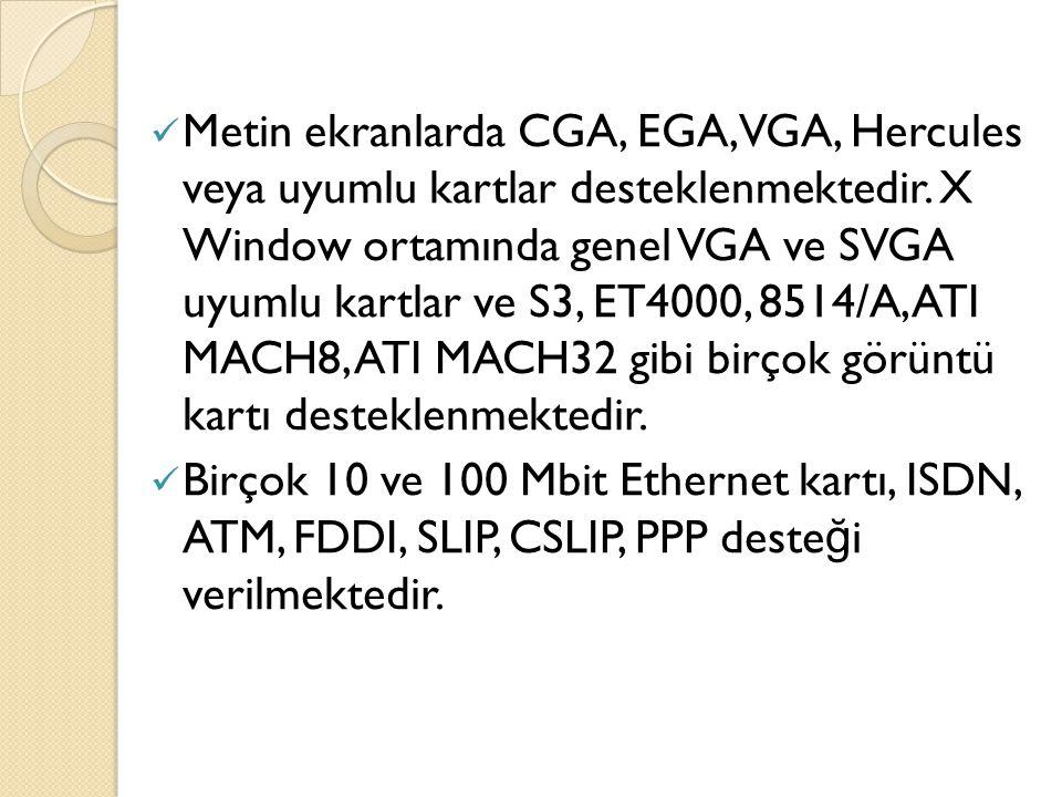 Metin ekranlarda CGA, EGA, VGA, Hercules veya uyumlu kartlar desteklenmektedir. X Window ortamında genel VGA ve SVGA uyumlu kartlar ve S3, ET4000, 851