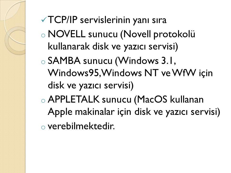 TCP/IP servislerinin yanı sıra o NOVELL sunucu (Novell protokolü kullanarak disk ve yazıcı servisi) o SAMBA sunucu (Windows 3.1, Windows95, Windows NT ve WfW için disk ve yazıcı servisi) o APPLETALK sunucu (MacOS kullanan Apple makinalar için disk ve yazıcı servisi) o verebilmektedir.