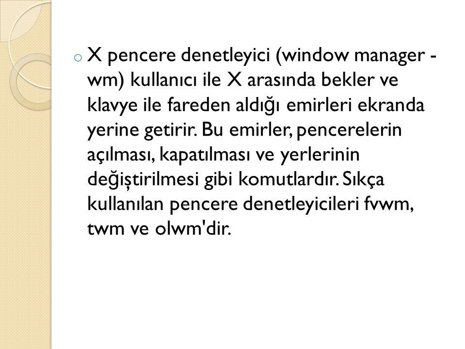o X pencere denetleyici (window manager - wm) kullanıcı ile X arasında bekler ve klavye ile fareden aldı ğ ı emirleri ekranda yerine getirir. Bu emirl