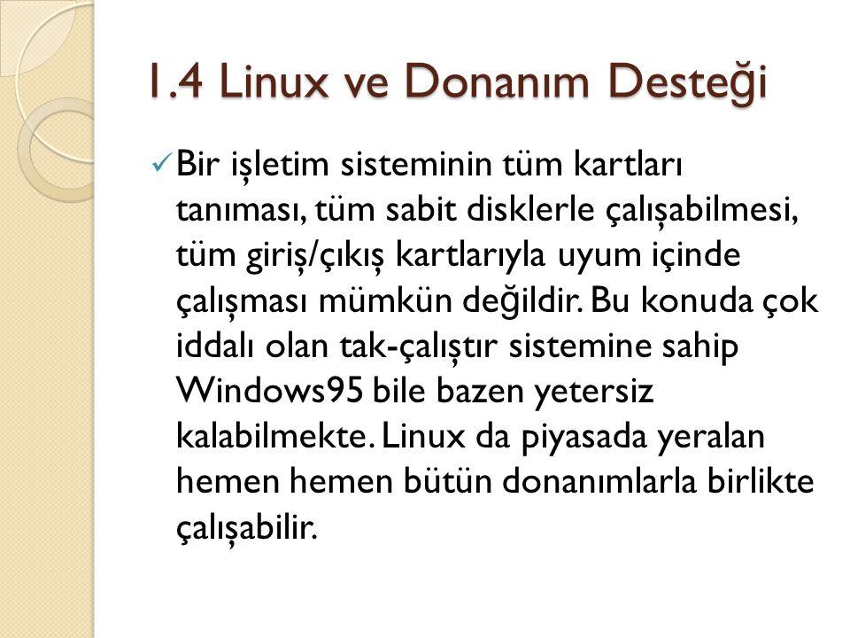 1.4 Linux ve Donanım Deste ğ i Bir işletim sisteminin tüm kartları tanıması, tüm sabit disklerle çalışabilmesi, tüm giriş/çıkış kartlarıyla uyum içinde çalışması mümkün de ğ ildir.