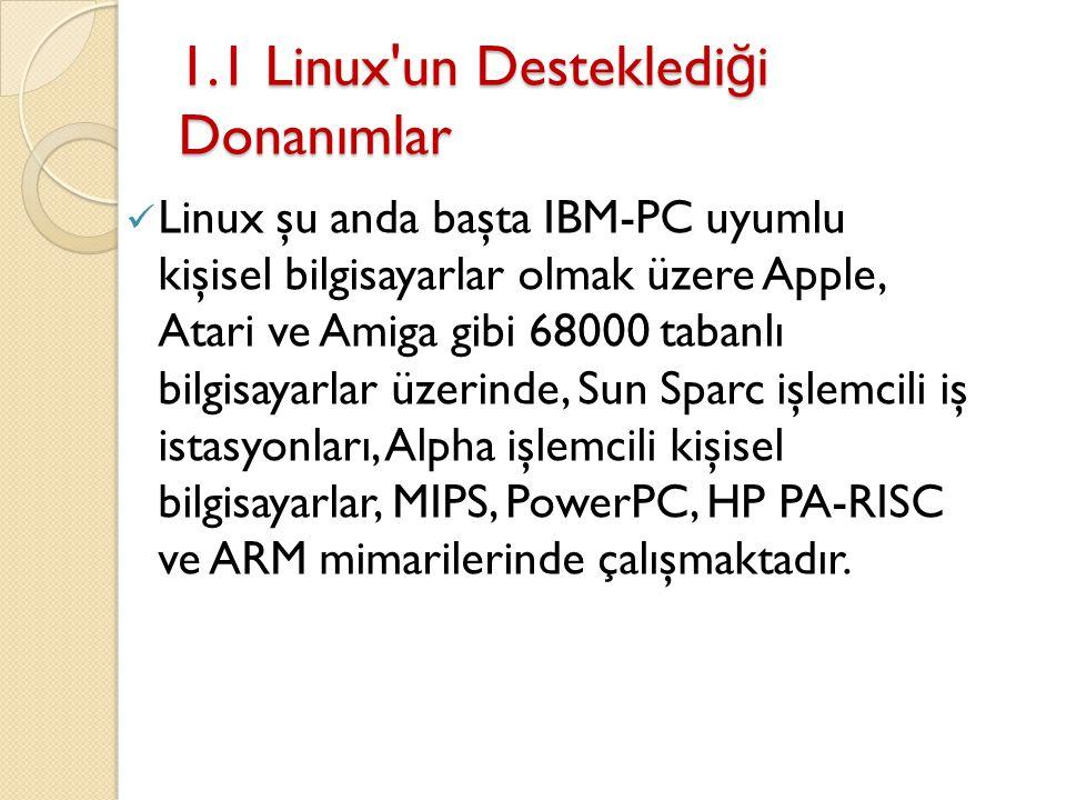 1.1 Linux un Destekledi ğ i Donanımlar Linux şu anda başta IBM-PC uyumlu kişisel bilgisayarlar olmak üzere Apple, Atari ve Amiga gibi 68000 tabanlı bilgisayarlar üzerinde, Sun Sparc işlemcili iş istasyonları, Alpha işlemcili kişisel bilgisayarlar, MIPS, PowerPC, HP PA-RISC ve ARM mimarilerinde çalışmaktadır.