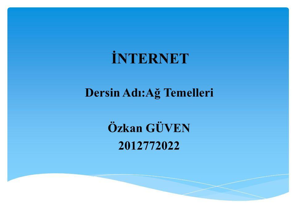 İNTERNET Dersin Adı:Ağ Temelleri Özkan GÜVEN 2012772022