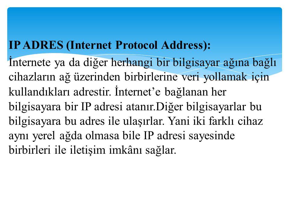 IP ADRES (Internet Protocol Address): İnternete ya da diğer herhangi bir bilgisayar ağına bağlı cihazların ağ üzerinden birbirlerine veri yollamak içi