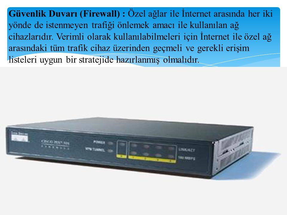 Güvenlik Duvarı (Firewall) : Özel ağlar ile İnternet arasında her iki yönde de istenmeyen trafiği önlemek amacı ile kullanılan ağ cihazlarıdır. Veriml