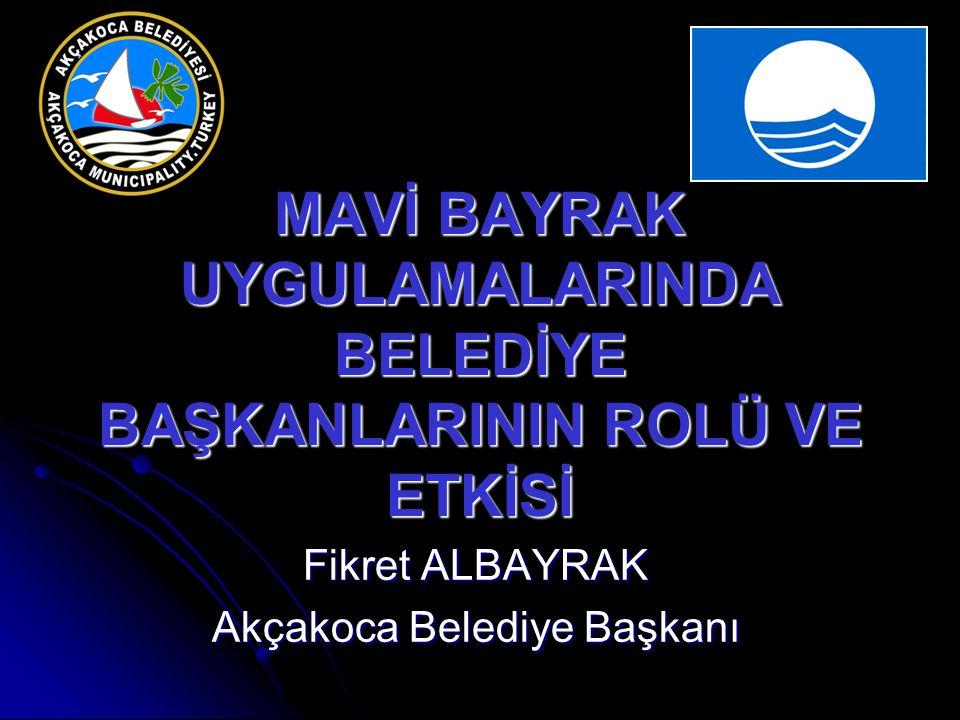 MAVİ BAYRAK UYGULAMALARINDA BELEDİYE BAŞKANLARININ ROLÜ VE ETKİSİ Fikret ALBAYRAK Akçakoca Belediye Başkanı