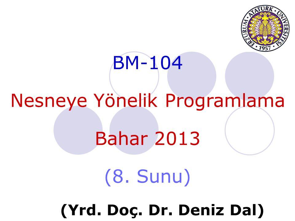 BM-104 Nesneye Yönelik Programlama Bahar 2013 (8. Sunu) (Yrd. Doç. Dr. Deniz Dal)