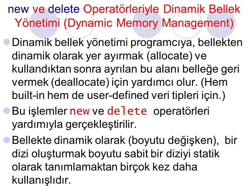 new ve delete Operatörleriyle Dinamik Bellek Yönetimi (Dynamic Memory Management) Dinamik bellek yönetimi programcıya, bellekten dinamik olarak yer ayırmak (allocate) ve kullandıktan sonra ayrılan bu alanı belleğe geri vermek (deallocate) için yardımcı olur.