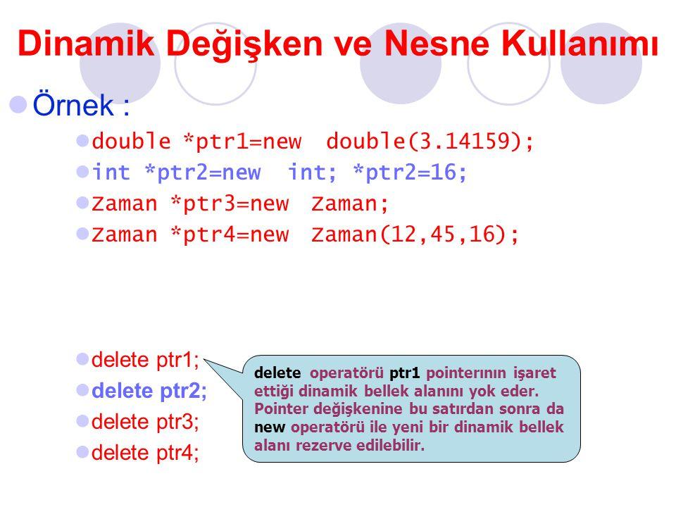 Dinamik Değişken ve Nesne Kullanımı Örnek : double *ptr1=new double(3.14159); int *ptr2=new int; *ptr2=16; Zaman *ptr3=new Zaman; Zaman *ptr4=new Zaman(12,45,16); delete ptr1; delete ptr2; delete ptr3; delete ptr4; delete operatörü ptr1 pointerının işaret ettiği dinamik bellek alanını yok eder.