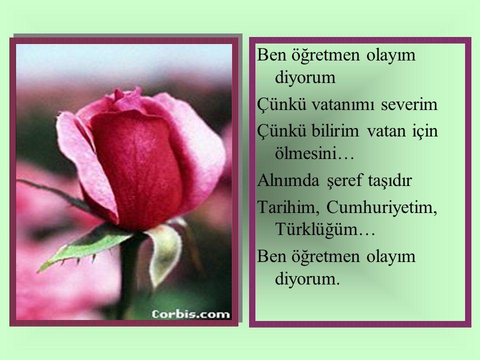 Ben öğretmen olayım diyorum Çünkü vatanımı severim Çünkü bilirim vatan için ölmesini… Alnımda şeref taşıdır Tarihim, Cumhuriyetim, Türklüğüm… Ben öğretmen olayım diyorum.