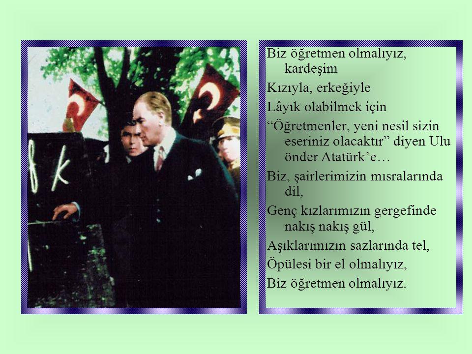 Biz öğretmen olmalıyız, kardeşim Kızıyla, erkeğiyle Lâyık olabilmek için Öğretmenler, yeni nesil sizin eseriniz olacaktır diyen Ulu önder Atatürk'e… Biz, şairlerimizin mısralarında dil, Genç kızlarımızın gergefinde nakış nakış gül, Aşıklarımızın sazlarında tel, Öpülesi bir el olmalıyız, Biz öğretmen olmalıyız.
