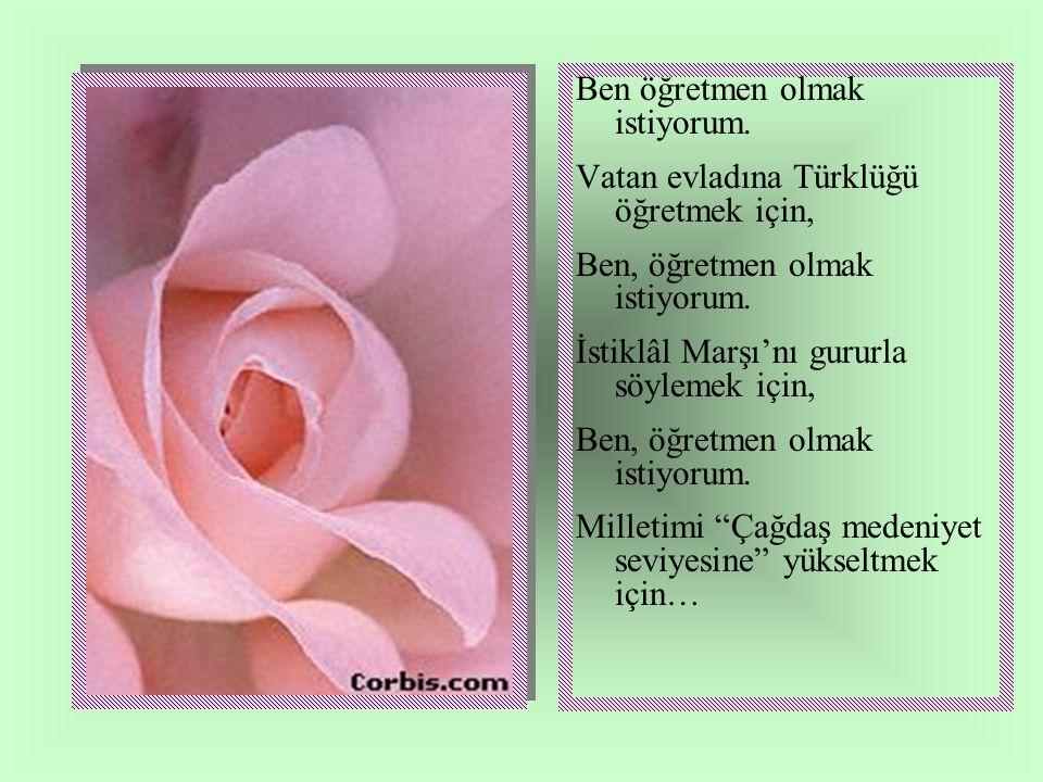 Ben öğretmen olmak istiyorum. Vatan evladına Türklüğü öğretmek için, Ben, öğretmen olmak istiyorum. İstiklâl Marşı'nı gururla söylemek için, Ben, öğre