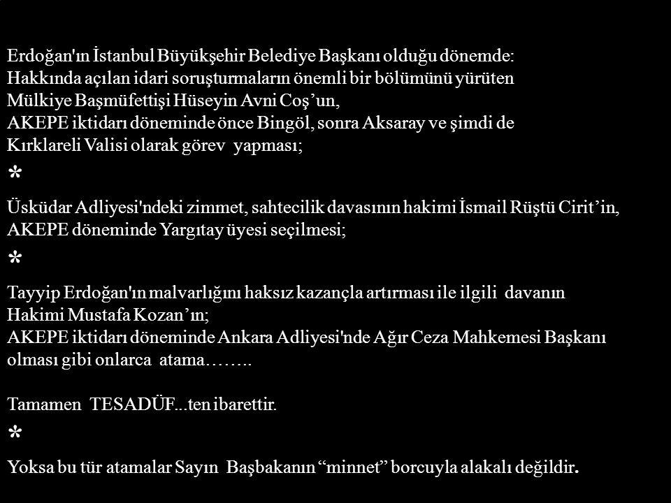 Erdoğan ın İstanbul Büyükşehir Belediye Başkanı olduğu dönemde: Hakkında açılan idari soruşturmaların önemli bir bölümünü yürüten Mülkiye Başmüfettişi Hüseyin Avni Coş'un, AKEPE iktidarı döneminde önce Bingöl, sonra Aksaray ve şimdi de Kırklareli Valisi olarak görev yapması; * Üsküdar Adliyesi ndeki zimmet, sahtecilik davasının hakimi İsmail Rüştü Cirit'in, AKEPE döneminde Yargıtay üyesi seçilmesi; * Tayyip Erdoğan ın malvarlığını haksız kazançla artırması ile ilgili davanın Hakimi Mustafa Kozan'ın; AKEPE iktidarı döneminde Ankara Adliyesi nde Ağır Ceza Mahkemesi Başkanı olması gibi onlarca atama……..