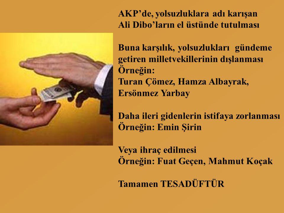AKP'de, yolsuzluklara adı karışan Ali Dibo'ların el üstünde tutulması Buna karşılık, yolsuzlukları gündeme getiren milletvekillerinin dışlanması Örneğin: Turan Çömez, Hamza Albayrak, Ersönmez Yarbay Daha ileri gidenlerin istifaya zorlanması Örneğin: Emin Şirin Veya ihraç edilmesi Örneğin: Fuat Geçen, Mahmut Koçak Tamamen TESADÜFTÜR