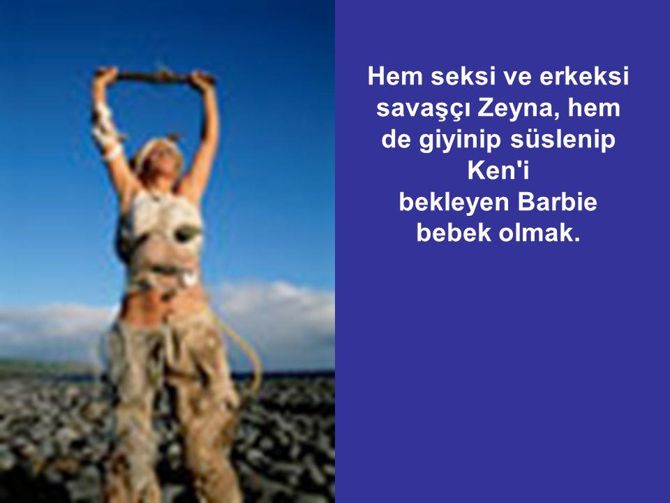 Hem seksi ve erkeksi savaşçı Zeyna, hem de giyinip süslenip Ken'i bekleyen Barbie bebek olmak.
