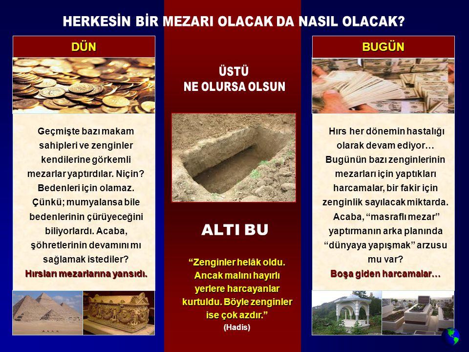 DÜN BUGÜN Geçmişte bazı makam sahipleri ve zenginler kendilerine görkemli mezarlar yaptırdılar. Niçin? Bedenleri için olamaz. Çünkü; mumyalansa bile b
