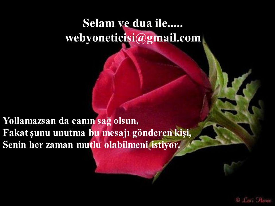 Selam ve dua ile..... webyoneticisi@gmail.com Yollamazsan da canın sağ olsun, Fakat şunu unutma bu mesajı gönderen kişi, Senin her zaman mutlu olabilm