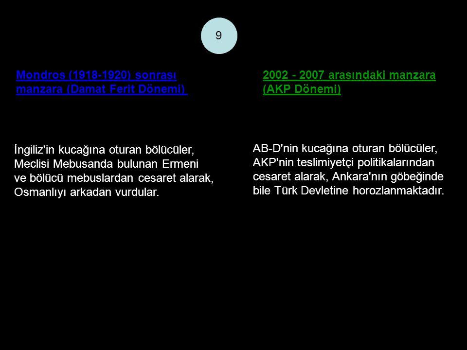 Mondros (1918-1920) sonrası manzara (Damat Ferit Dönemi) 2002 - 2007 arasındaki manzara (AKP Dönemi) 9 İngiliz in kucağına oturan bölücüler, Meclisi Mebusanda bulunan Ermeni ve bölücü mebuslardan cesaret alarak, Osmanlıyı arkadan vurdular.