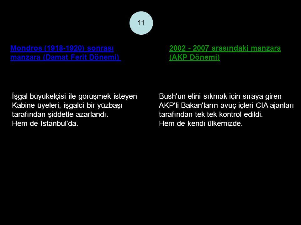 Mondros (1918-1920) sonrası manzara (Damat Ferit Dönemi) 2002 - 2007 arasındaki manzara (AKP Dönemi) 11 İşgal büyükelçisi ile görüşmek isteyen Kabine üyeleri, işgalci bir yüzbaşı tarafından şiddetle azarlandı.