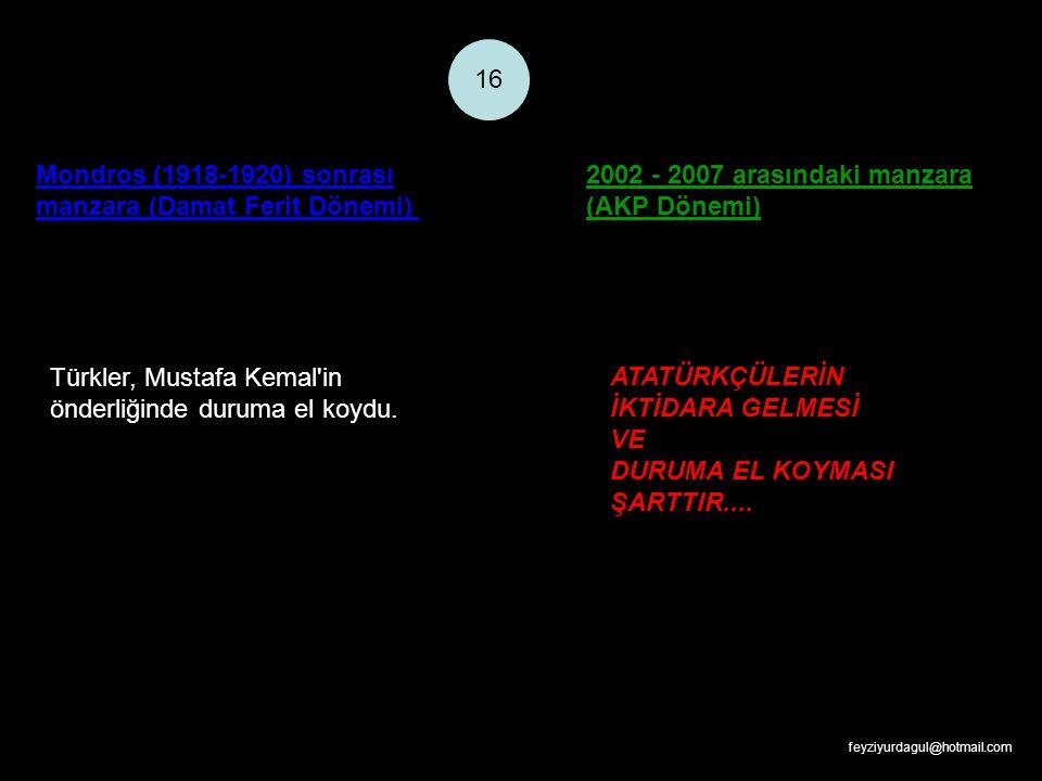 Mondros (1918-1920) sonrası manzara (Damat Ferit Dönemi) 2002 - 2007 arasındaki manzara (AKP Dönemi) 16 Türkler, Mustafa Kemal'in önderliğinde duruma