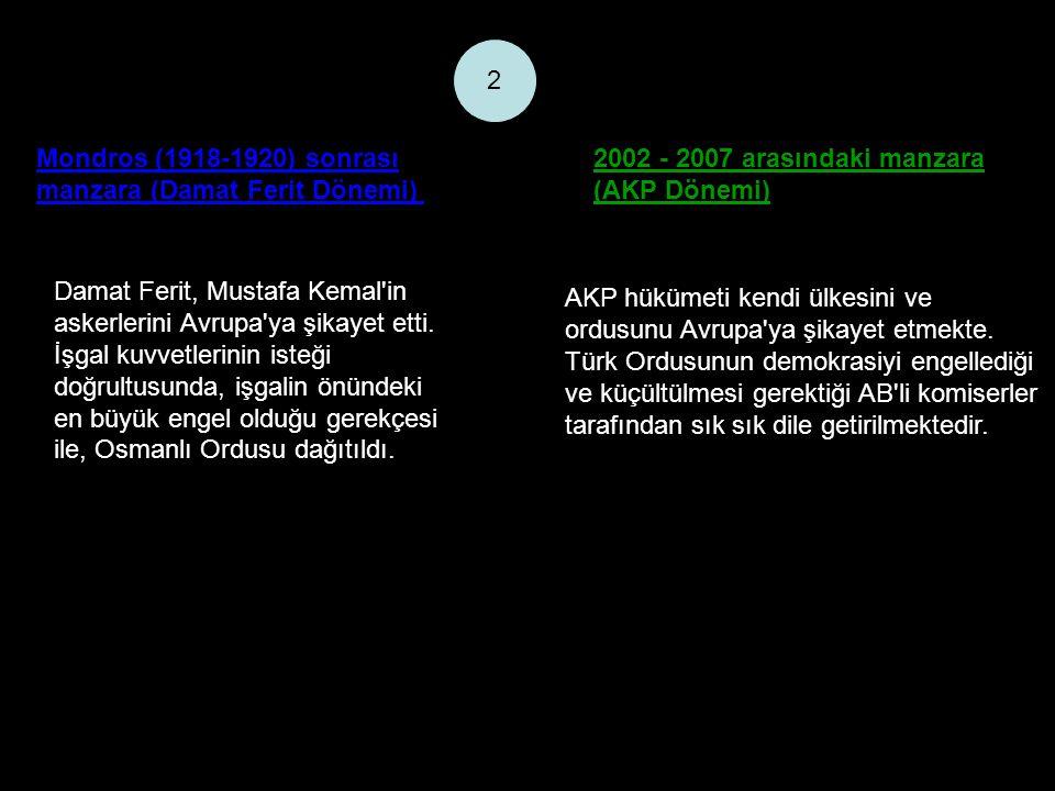 Mondros (1918-1920) sonrası manzara (Damat Ferit Dönemi) 2002 - 2007 arasındaki manzara (AKP Dönemi) 2 Damat Ferit, Mustafa Kemal in askerlerini Avrupa ya şikayet etti.
