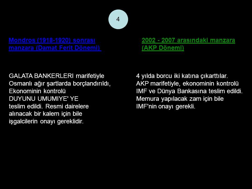 Mondros (1918-1920) sonrası manzara (Damat Ferit Dönemi) 2002 - 2007 arasındaki manzara (AKP Dönemi) 4 GALATA BANKERLERI marifetiyle Osmanlı ağır şartlarda borçlandırıldı, Ekonominin kontrolü DUYUNU UMUMIYE YE teslim edildi.