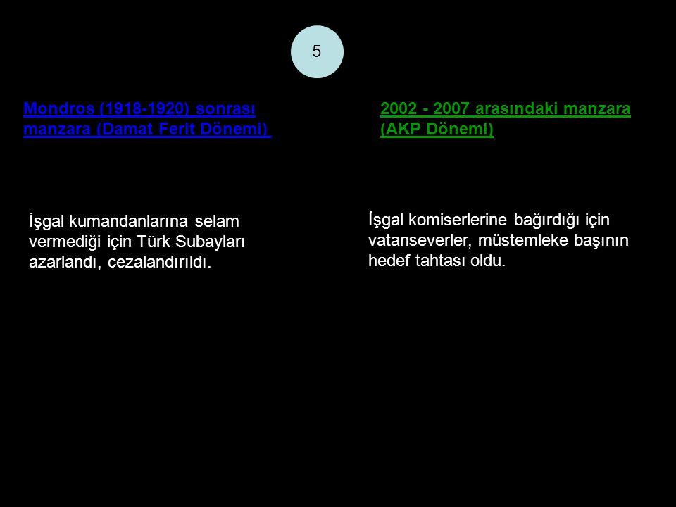 Mondros (1918-1920) sonrası manzara (Damat Ferit Dönemi) 2002 - 2007 arasındaki manzara (AKP Dönemi) 5 İşgal kumandanlarına selam vermediği için Türk Subayları azarlandı, cezalandırıldı.