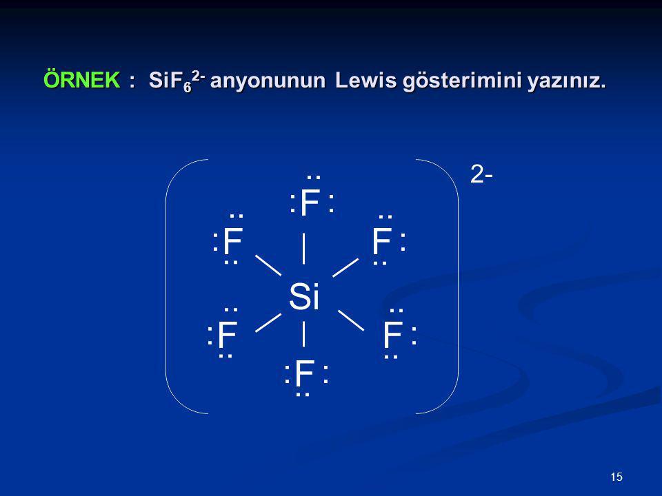 15 ÖRNEK : SiF 6 2- anyonunun Lewis gösterimini yazınız. Si F :.. F FF F F : : : : : : : 2-