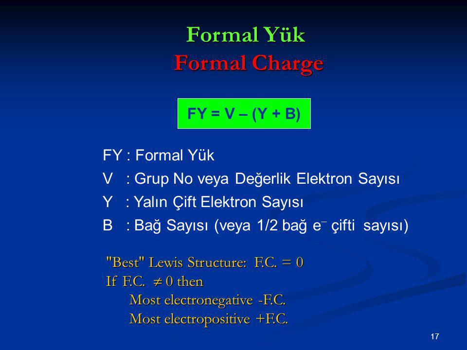 17 FY = V – (Y + B) FY : Formal Yük V : Grup No veya Değerlik Elektron Sayısı Y : Yalın Çift Elektron Sayısı B : Bağ Sayısı (veya 1/2 bağ e − çifti sa
