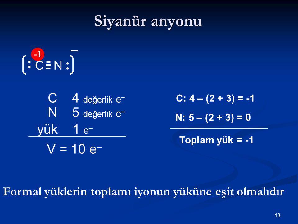 18 N Siyanür anyonu N 5 değerlik e – V = 10 e – C 4 değerlik e – C yük 1 e – C: 4 – (2 + 3) = -1 N: 5 – (2 + 3) = 0 Toplam yük = -1 − Formal yüklerin