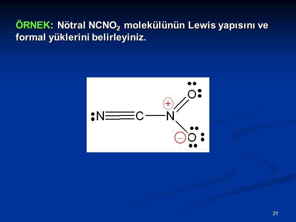 21 ÖRNEK: Nötral NCNO 2 molekülünün Lewis yapısını ve formal yüklerini belirleyiniz.  