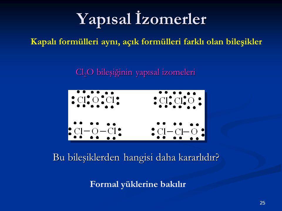 25 Yapısal İzomerler Cl 2 O bileşiğinin yapısal izomeleri Bu bileşiklerden hangisi daha kararlıdır? Kapalı formülleri aynı, açık formülleri farklı ola