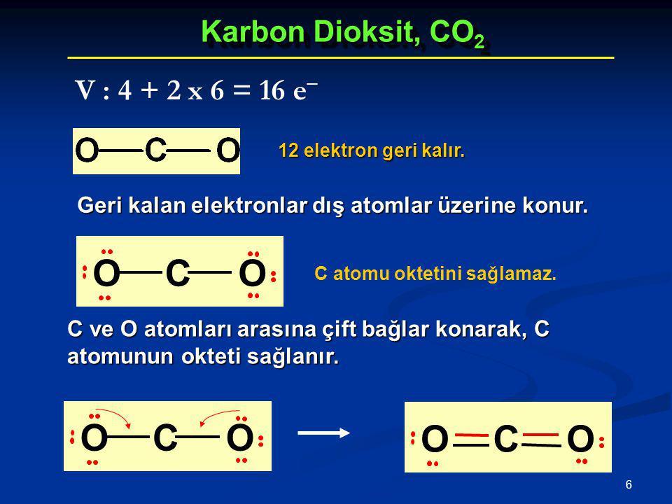6 Karbon Dioksit, CO 2 Geri kalan elektronlar dış atomlar üzerine konur. 12 elektron geri kalır. V : 4 + 2 x 6 = 16 e − C ve O atomları arasına çift b