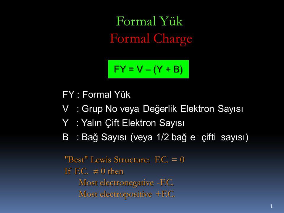 1 FY = V – (Y + B) FY : Formal Yük V : Grup No veya Değerlik Elektron Sayısı Y : Yalın Çift Elektron Sayısı B : Bağ Sayısı (veya 1/2 bağ e − çifti sayısı) Formal Yük Formal Charge Best Lewis Structure: F.C.