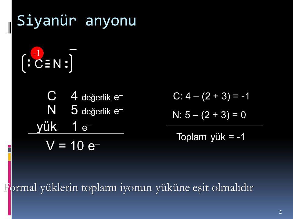 Siyanür anyonu 2 N N 5 değerlik e – V = 10 e – V = 10 e – C 4 değerlik e – C yük 1 e – C: 4 – (2 + 3) = -1 N: 5 – (2 + 3) = 0 Toplam yük = -1 − Formal yüklerin toplamı iyonun yüküne eşit olmalıdır