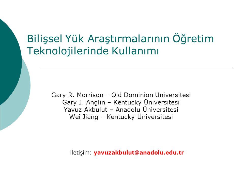 Bilişsel Yük Araştırmalarının Öğretim Teknolojilerinde Kullanımı Gary R. Morrison – Old Dominion Üniversitesi Gary J. Anglin – Kentucky Üniversitesi Y