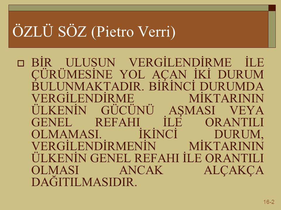 16-2 ÖZLÜ SÖZ (Pietro Verri)  BİR ULUSUN VERGİLENDİRME İLE ÇÜRÜMESİNE YOL AÇAN İKİ DURUM BULUNMAKTADIR. BİRİNCİ DURUMDA VERGİLENDİRME MİKTARININ ÜLKE