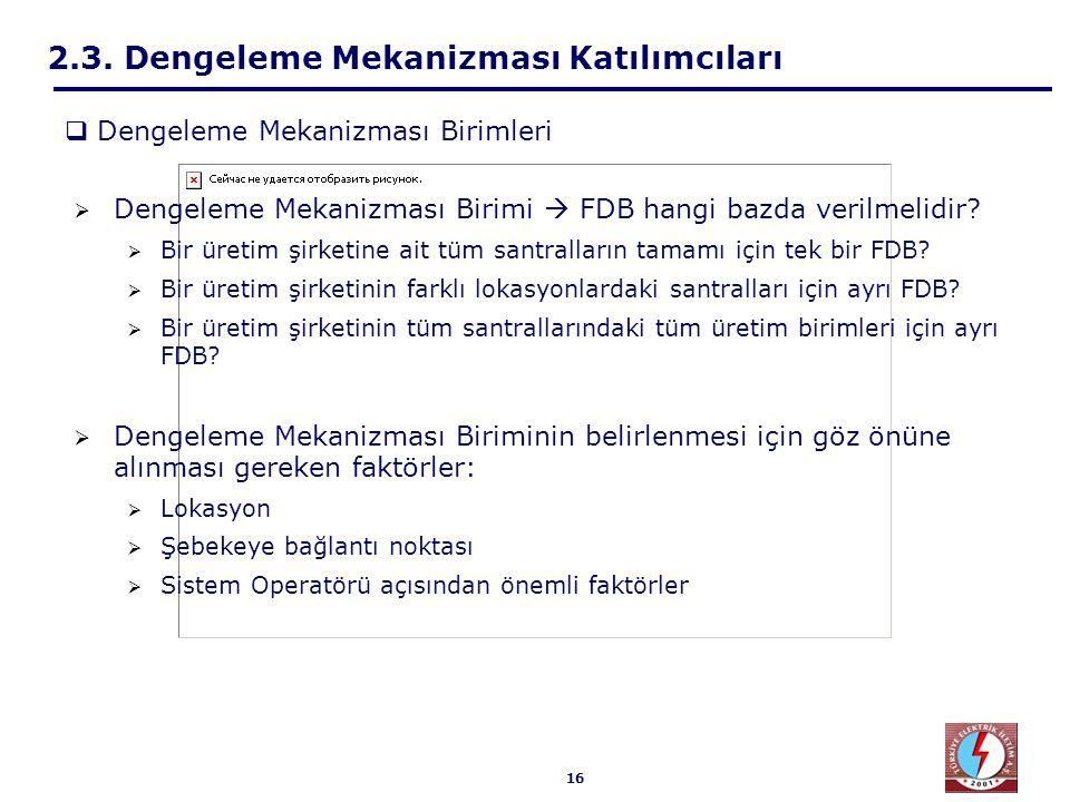 16 2.3. Dengeleme Mekanizması Katılımcıları  Dengeleme Mekanizması Birimi  FDB hangi bazda verilmelidir?  Bir üretim şirketine ait tüm santralların