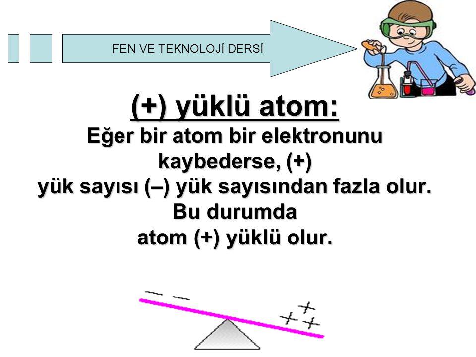 FEN VE TEKNOLOJİ DERSİ (+) yüklü atom: Eğer bir atom bir elektronunu kaybederse, (+) yük sayısı (–) yük sayısından fazla olur. Bu durumda atom (+) yük
