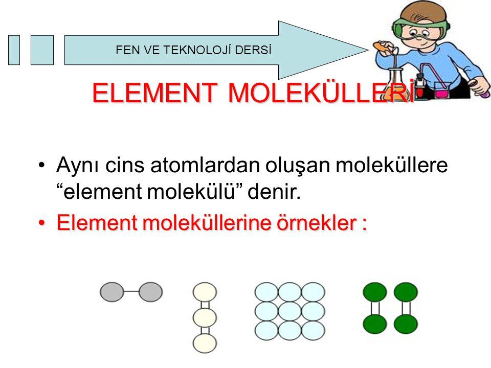 "FEN VE TEKNOLOJİ DERSİ ELEMENT MOLEKÜLLERİ Aynı cins atomlardan oluşan moleküllere ""element molekülü"" denir. Element moleküllerine örnekler :Element m"