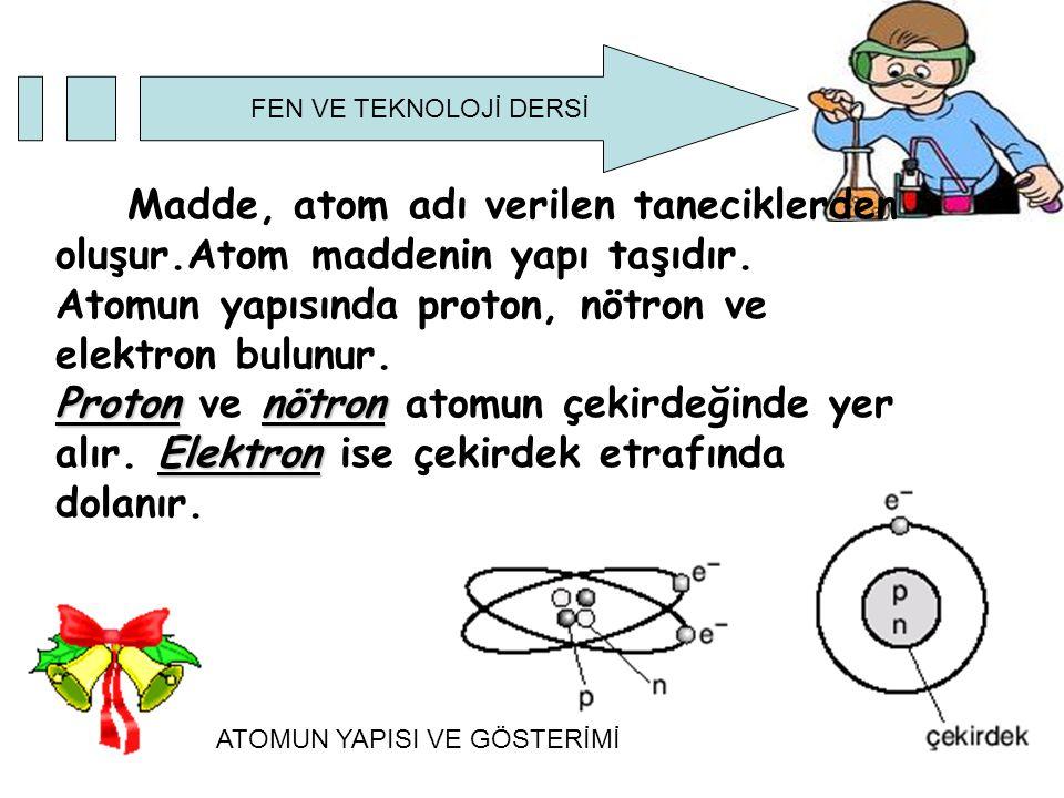 FEN VE TEKNOLOJİ DERSİ Atomu oluşturan taneciklerin belli başlı özellikleri vardır:  Elektron: Atomun çevresinde çok büyük hızla dönen hareketli negatif yüklü taneciktir.Kütlesi yok denecek kadar azdır.