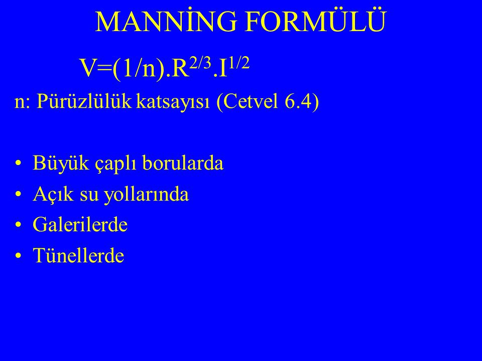 V=(1/n).R 2/3.I 1/2 n: Pürüzlülük katsayısı (Cetvel 6.4) Büyük çaplı borularda Açık su yollarında Galerilerde Tünellerde MANNİNG FORMÜLÜ