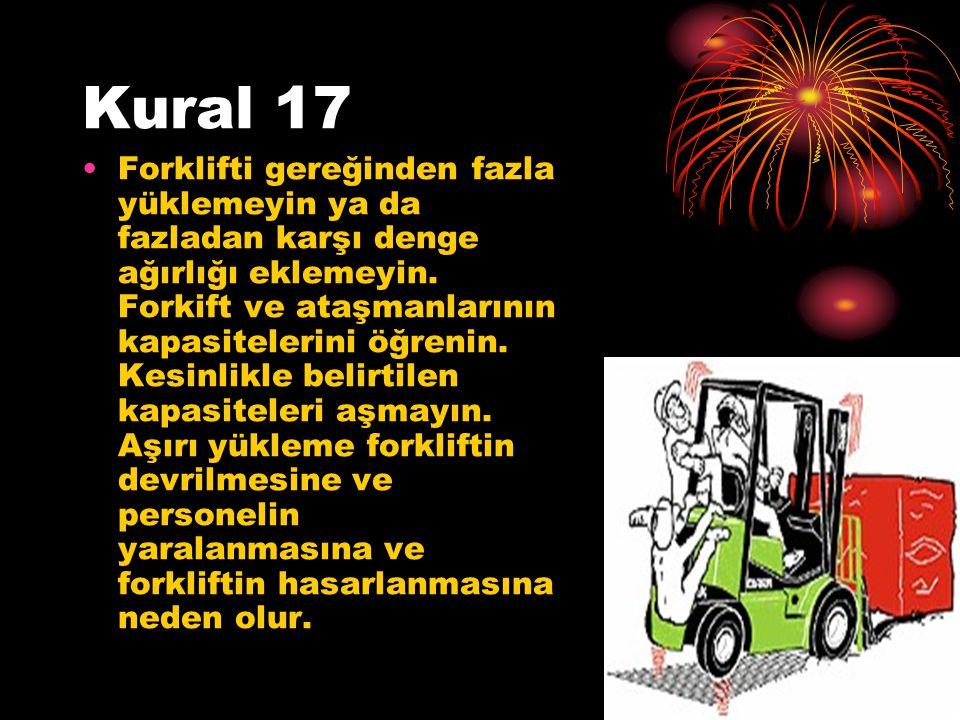 Kural 17 Forklifti gereğinden fazla yüklemeyin ya da fazladan karşı denge ağırlığı eklemeyin. Forkift ve ataşmanlarının kapasitelerini öğrenin. Kesinl
