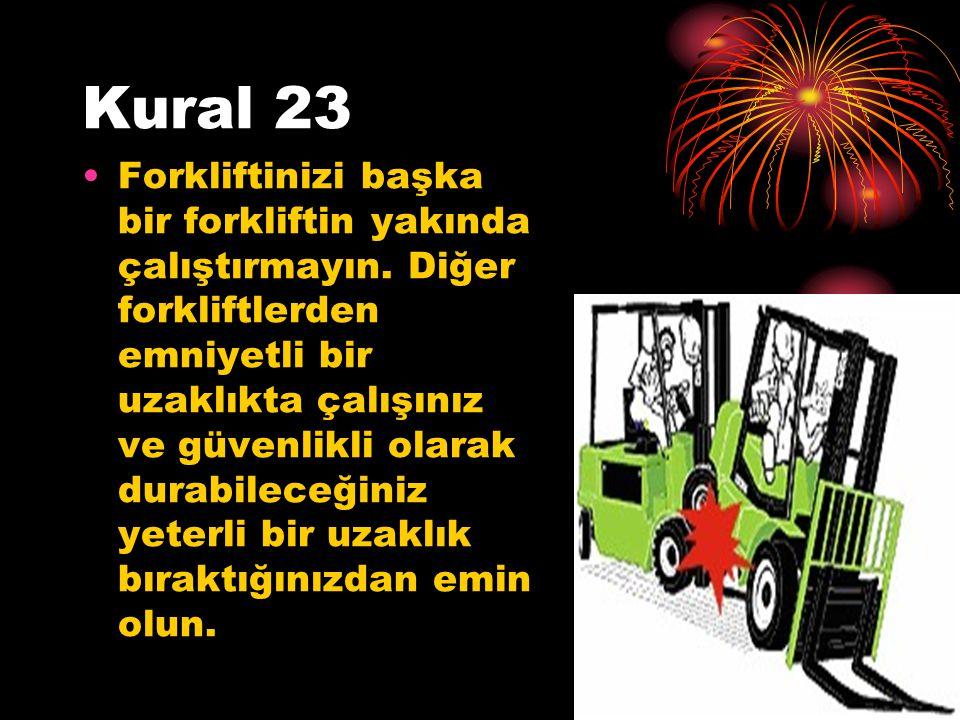 Kural 23 Forkliftinizi başka bir forkliftin yakında çalıştırmayın. Diğer forkliftlerden emniyetli bir uzaklıkta çalışınız ve güvenlikli olarak durabil