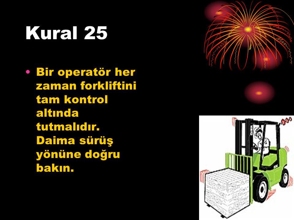 Kural 25 Bir operatör her zaman forkliftini tam kontrol altında tutmalıdır. Daima sürüş yönüne doğru bakın.