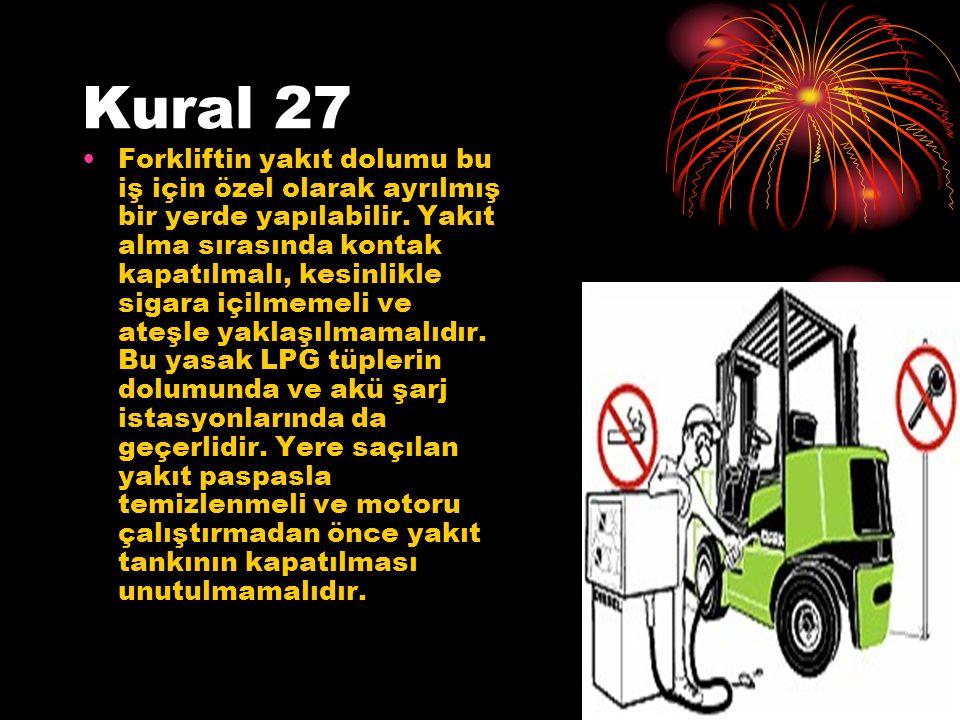 Kural 27 Forkliftin yakıt dolumu bu iş için özel olarak ayrılmış bir yerde yapılabilir. Yakıt alma sırasında kontak kapatılmalı, kesinlikle sigara içi