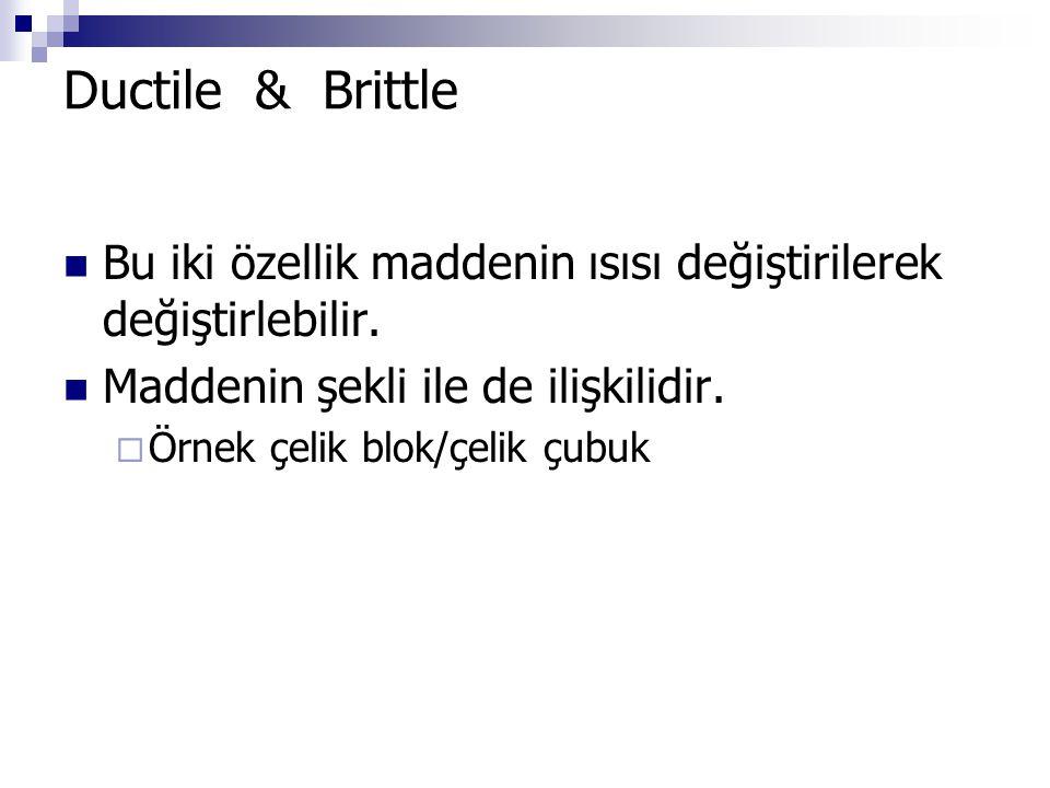 Ductile & Brittle Bu iki özellik maddenin ısısı değiştirilerek değiştirlebilir. Maddenin şekli ile de ilişkilidir.  Örnek çelik blok/çelik çubuk