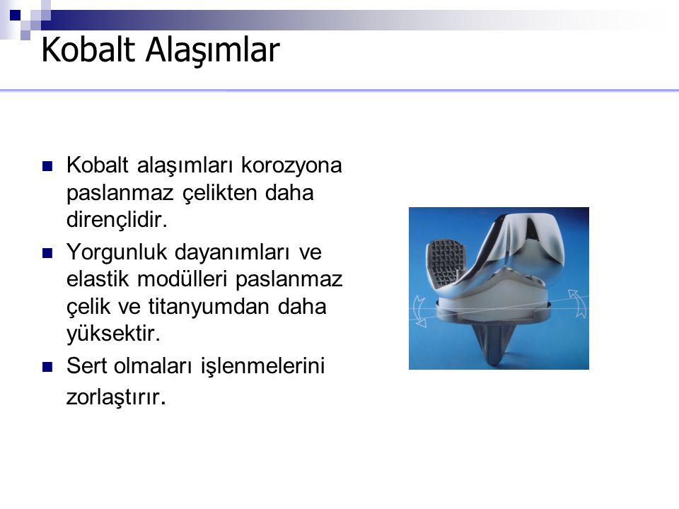 Kobalt Alaşımlar Kobalt alaşımları korozyona paslanmaz çelikten daha dirençlidir. Yorgunluk dayanımları ve elastik modülleri paslanmaz çelik ve titany