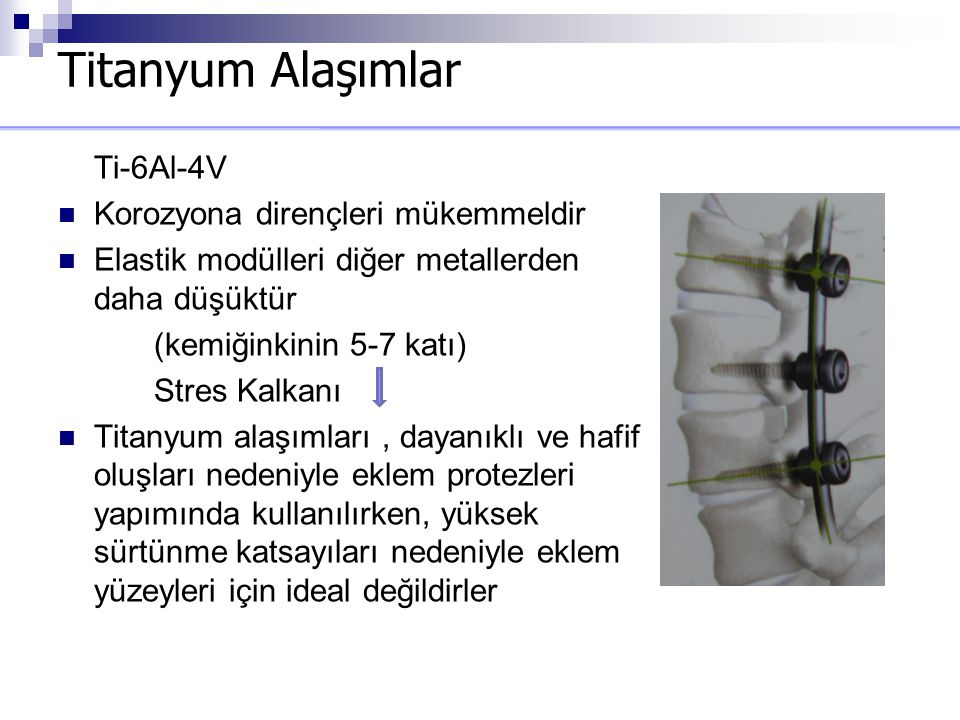 Titanyum Alaşımlar Ti-6Al-4V Korozyona dirençleri mükemmeldir Elastik modülleri diğer metallerden daha düşüktür (kemiğinkinin 5-7 katı) Stres Kalkanı
